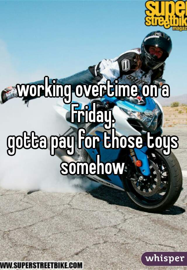 working overtime on a Friday.     gotta pay for those toys somehow