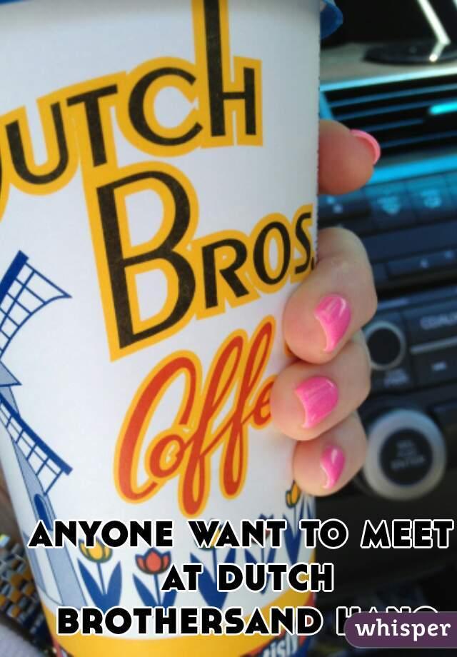 anyone want to meet at dutch brothersand hang