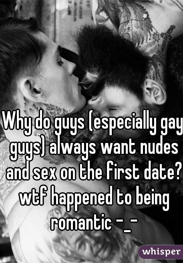 Why do guys (especially gay guys) always want nudes and sex on the first date? wtf happened to being romantic -_-