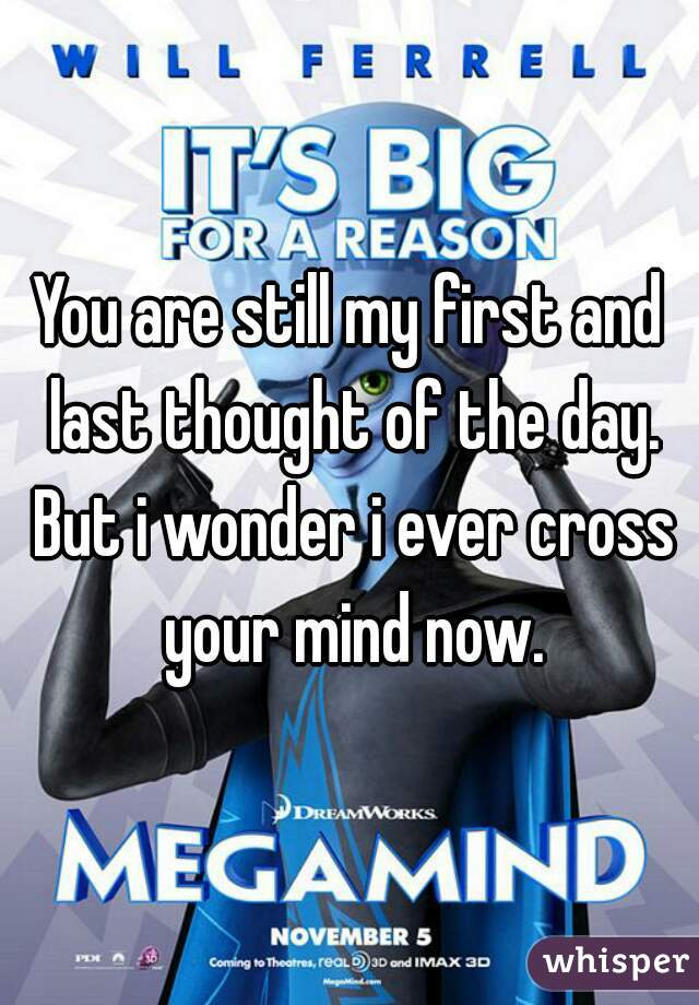 You are still my first and last thought of the day. But i wonder i ever cross your mind now.