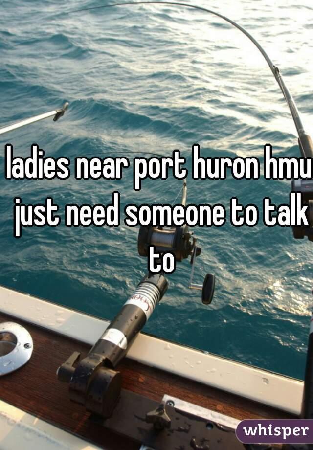 ladies near port huron hmu just need someone to talk to