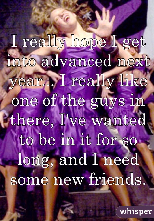 I really hope I get into advanced next year... I really like one of the guys in there, I've wanted to be in it for so long, and I need some new friends.