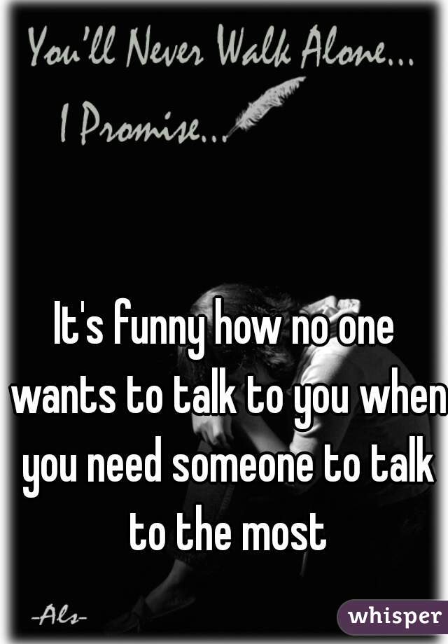 It's funny how no one wants to talk to you when you need someone to talk to the most