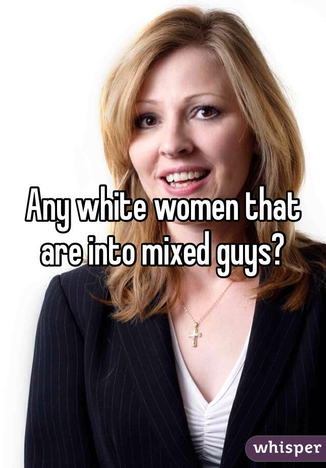 Any white women that are into mixed guys?