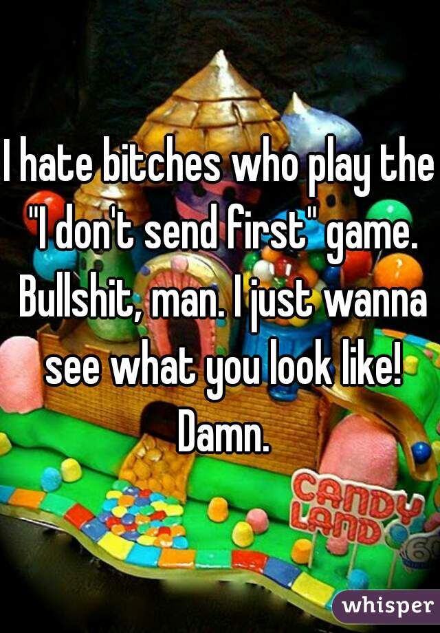 """I hate bitches who play the """"I don't send first"""" game. Bullshit, man. I just wanna see what you look like! Damn."""