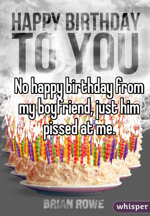 No happy birthday from my boyfriend, just him pissed at me.
