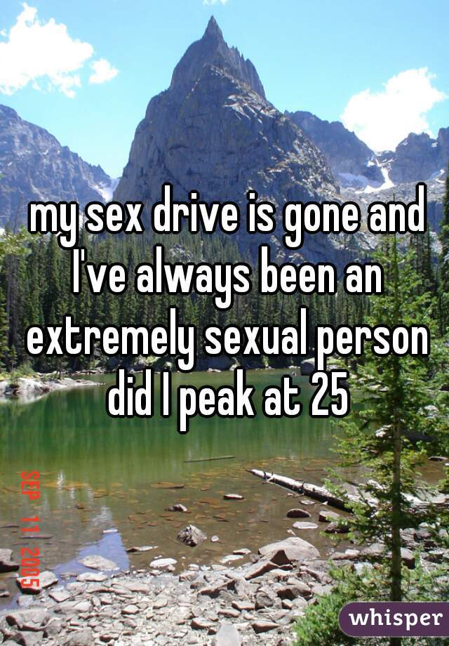 my sex drive is gone and I've always been an extremely sexual person did I peak at 25