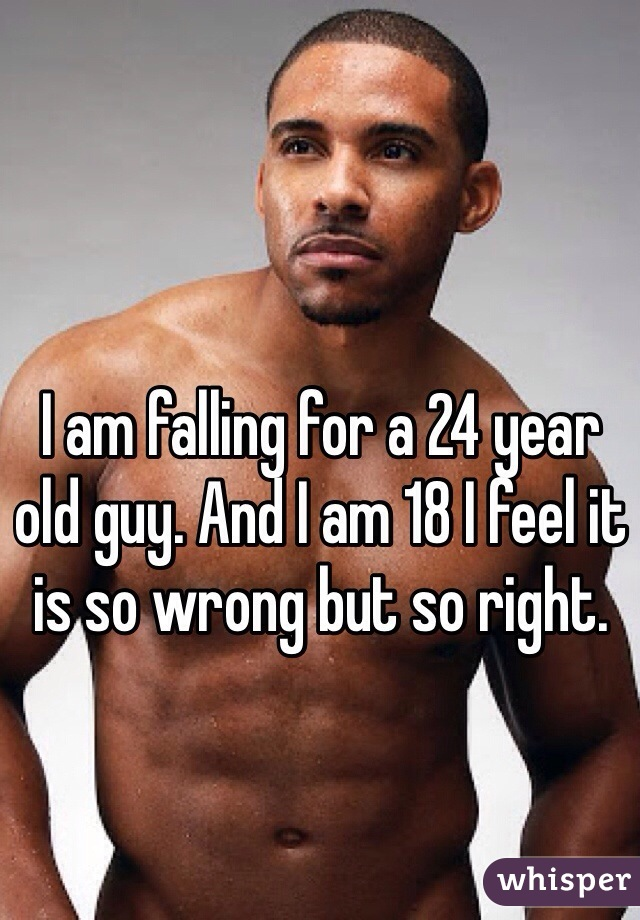 I am falling for a 24 year old guy. And I am 18 I feel it is so wrong but so right.