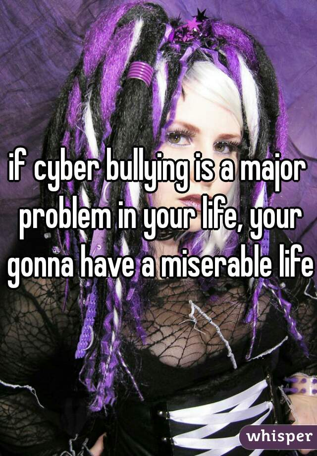 if cyber bullying is a major problem in your life, your gonna have a miserable life.