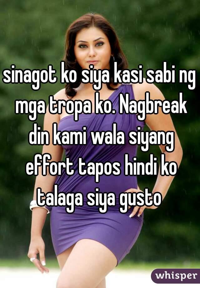 sinagot ko siya kasi sabi ng mga tropa ko. Nagbreak din kami wala siyang effort tapos hindi ko talaga siya gusto