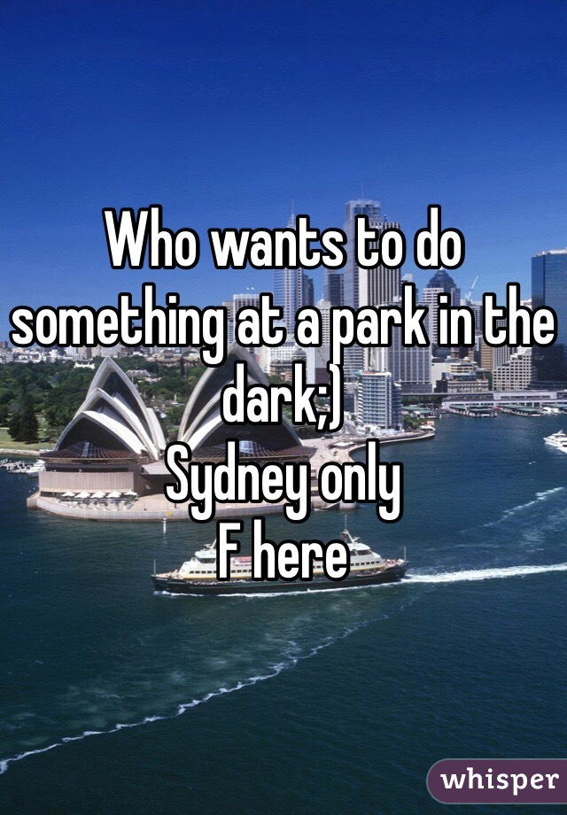 Who wants to do something at a park in the dark;) Sydney only  F here