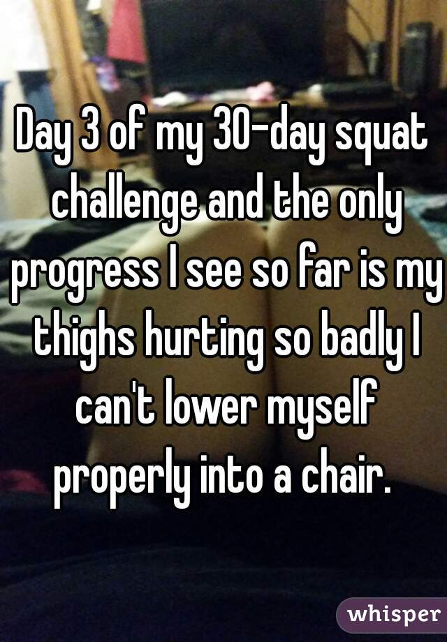 Day 3 of my 30-day squat challenge and the only progress I see so far is my thighs hurting so badly I can't lower myself properly into a chair.