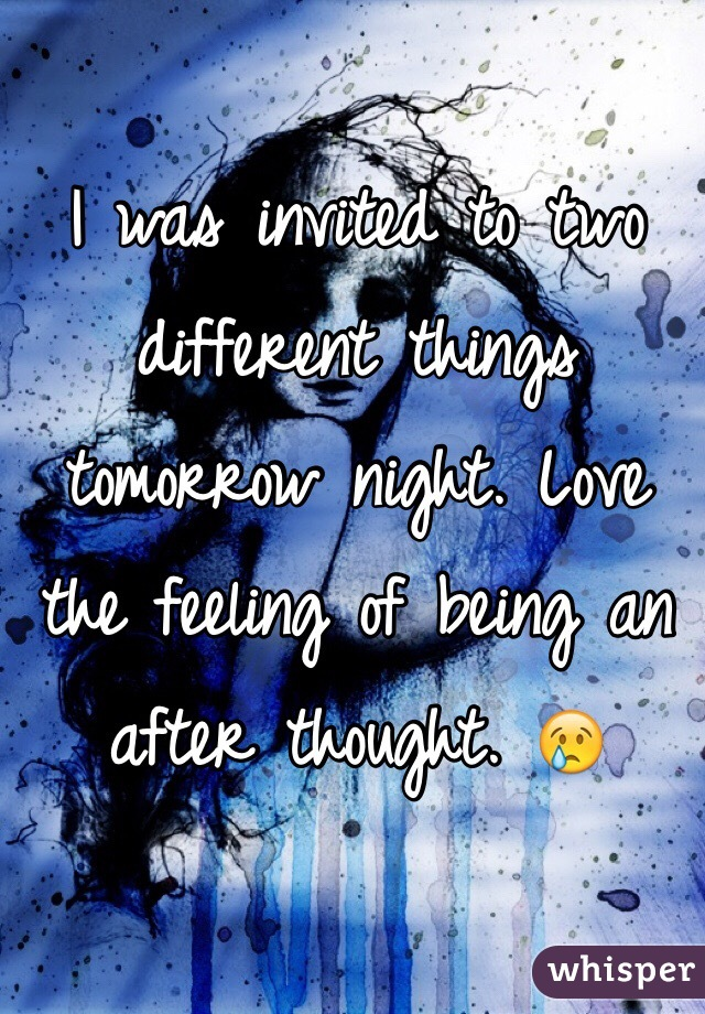 I was invited to two different things tomorrow night. Love the feeling of being an after thought. 😢