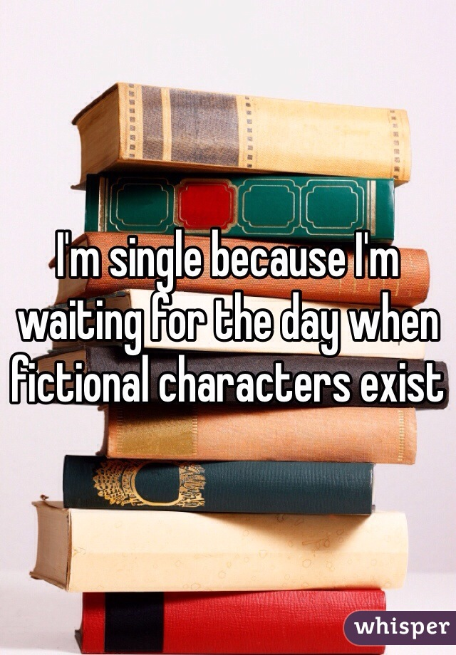 I'm single because I'm waiting for the day when fictional characters exist