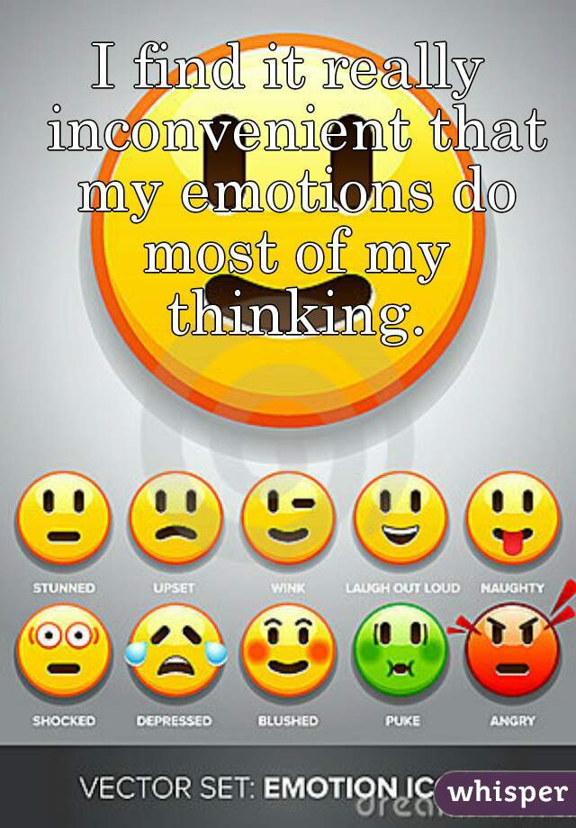 I find it really inconvenient that my emotions do most of my thinking.