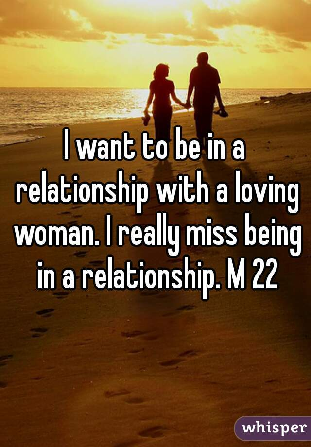 I want to be in a relationship with a loving woman. I really miss being in a relationship. M 22