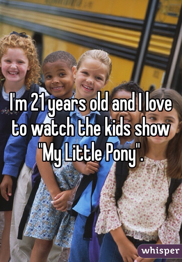 """I'm 21 years old and I love to watch the kids show """"My Little Pony""""."""