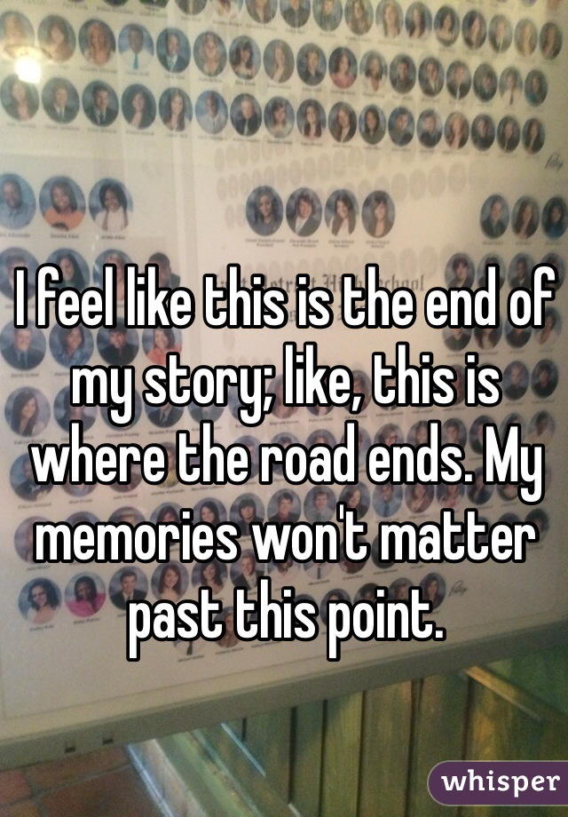 I feel like this is the end of my story; like, this is where the road ends. My memories won't matter past this point.
