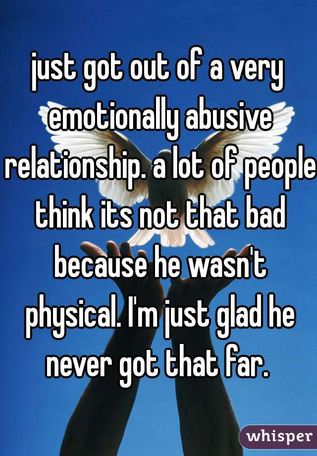 just got out of a very emotionally abusive relationship. a lot of people think its not that bad because he wasn't physical. I'm just glad he never got that far.