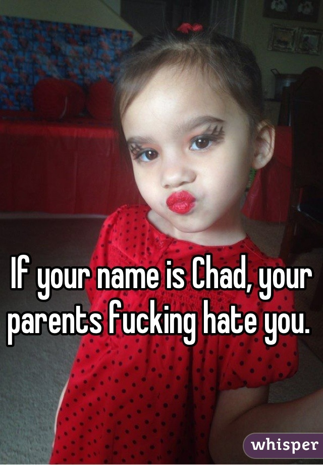 If your name is Chad, your parents fucking hate you.