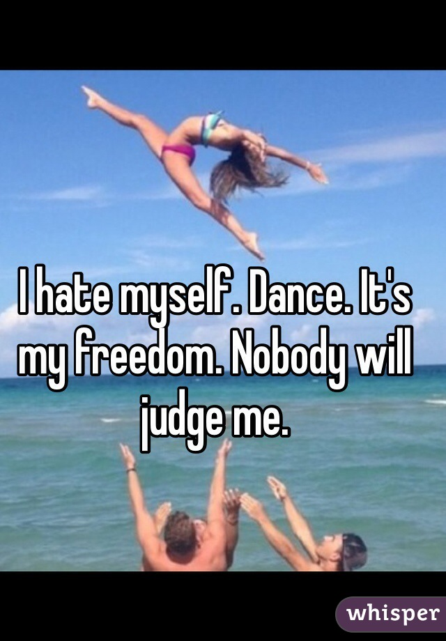 I hate myself. Dance. It's my freedom. Nobody will judge me.