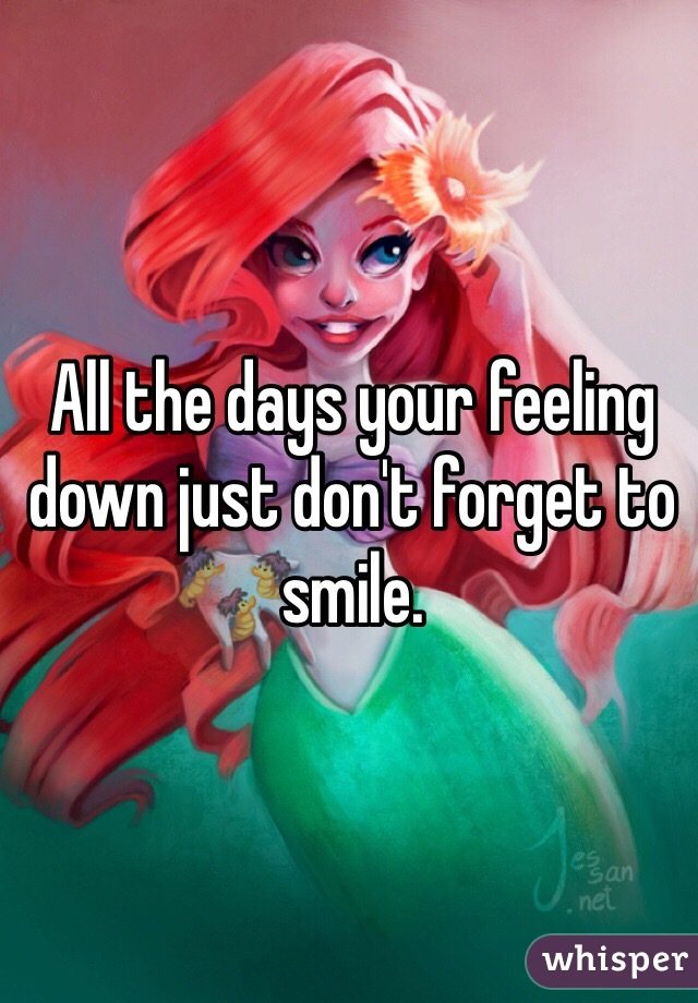 All the days your feeling down just don't forget to smile.