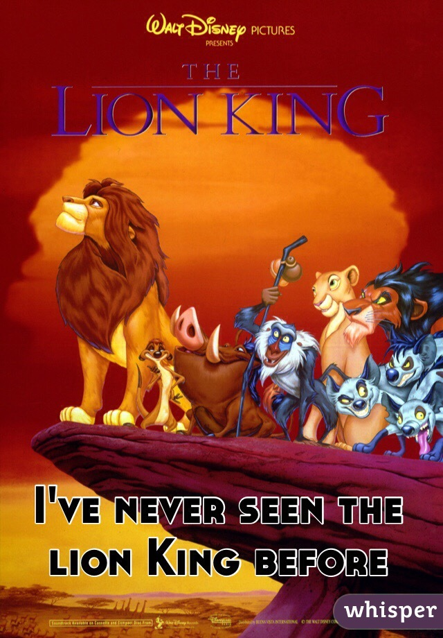 I've never seen the lion King before