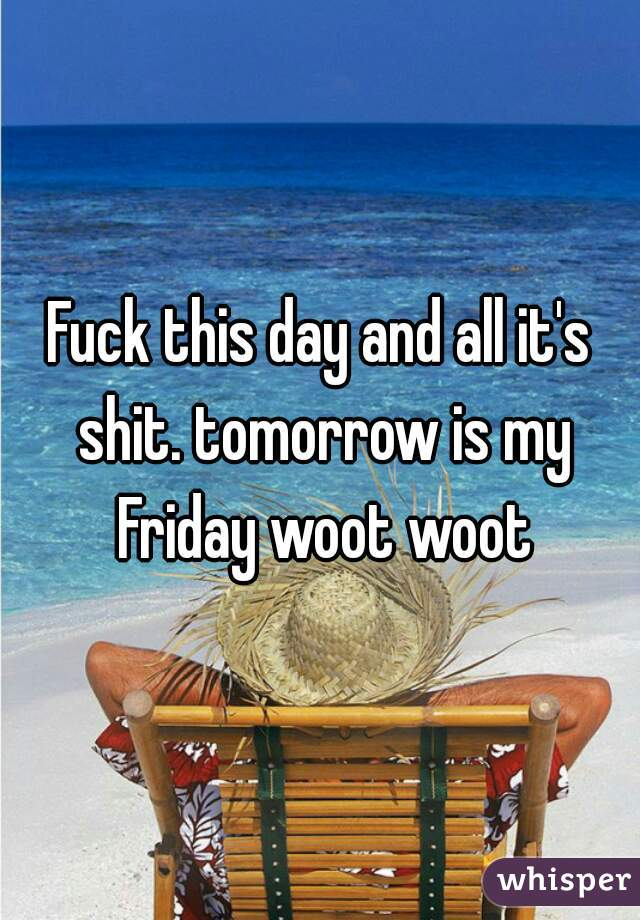 Fuck this day and all it's shit. tomorrow is my Friday woot woot