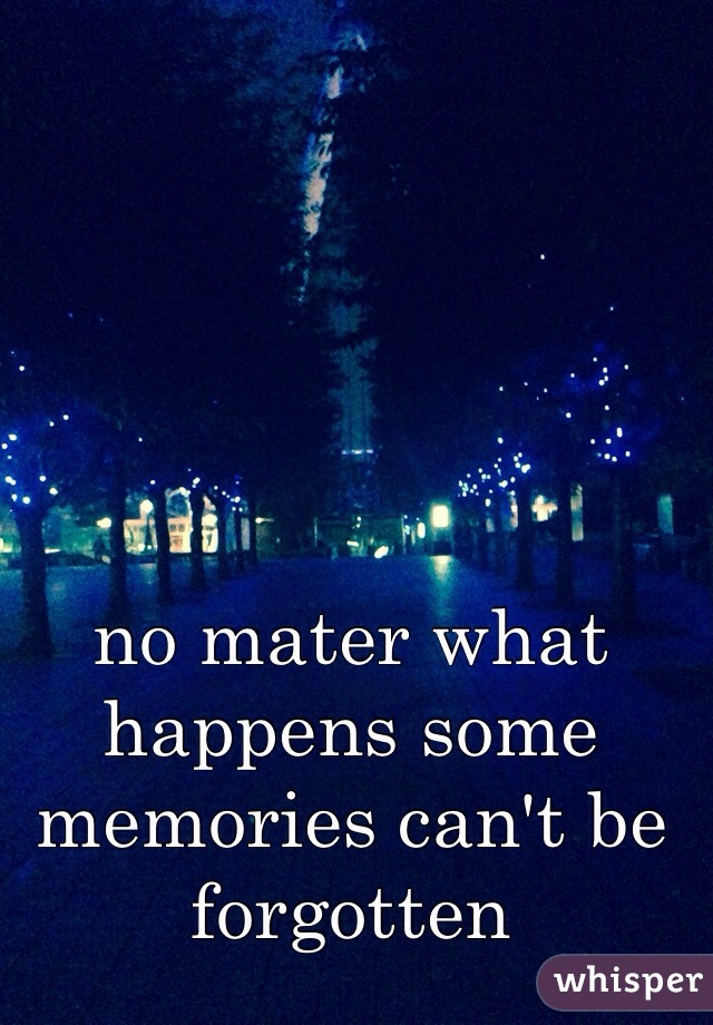 no mater what happens some memories can't be forgotten