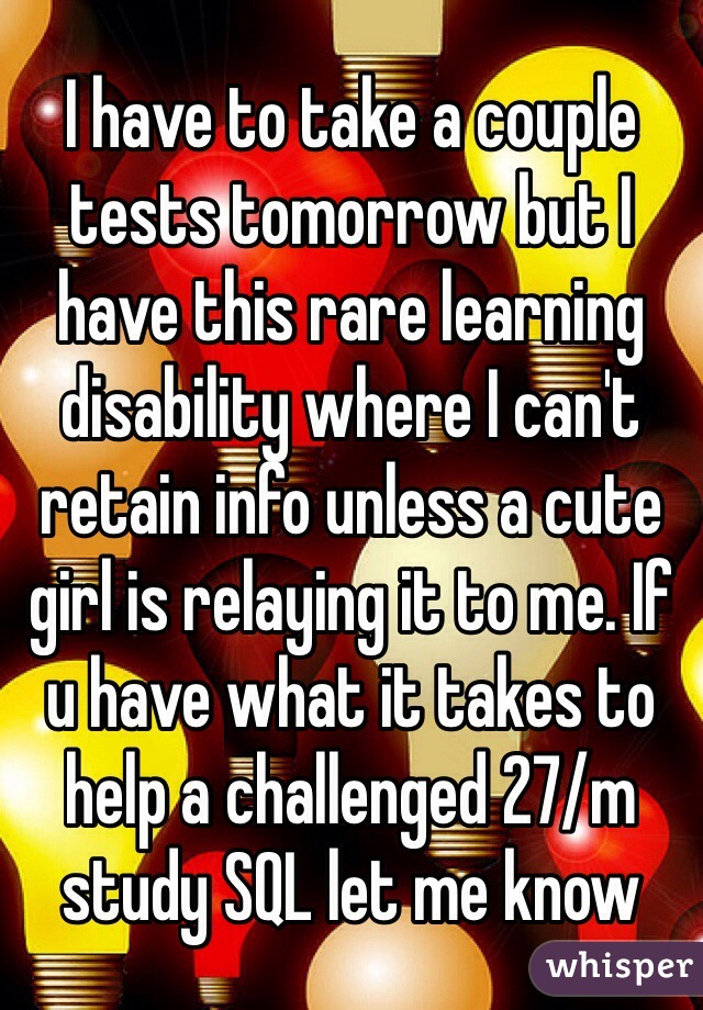 I have to take a couple tests tomorrow but I have this rare learning disability where I can't retain info unless a cute girl is relaying it to me. If u have what it takes to help a challenged 27/m study SQL let me know