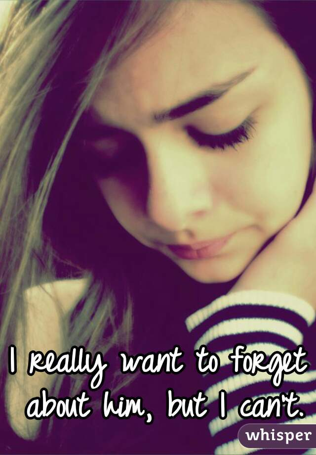 I really want to forget about him, but I can't.