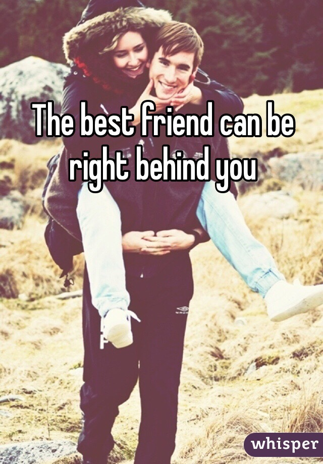 The best friend can be right behind you
