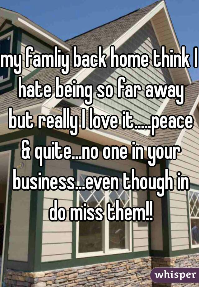 my famliy back home think I hate being so far away but really I love it.....peace & quite...no one in your business...even though in do miss them!!