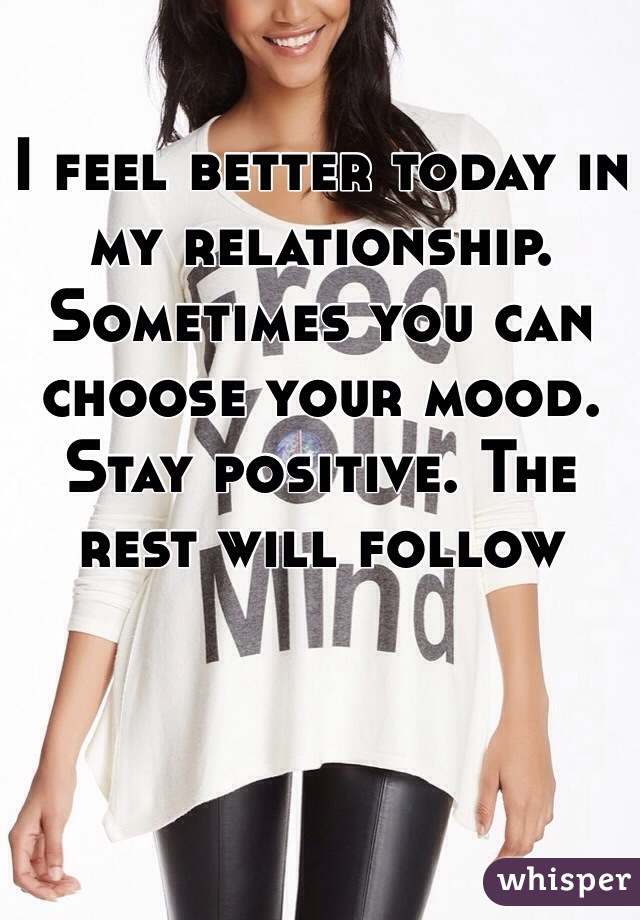 I feel better today in my relationship. Sometimes you can choose your mood. Stay positive. The rest will follow