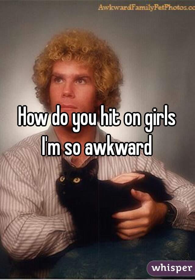 How do you hit on girls I'm so awkward