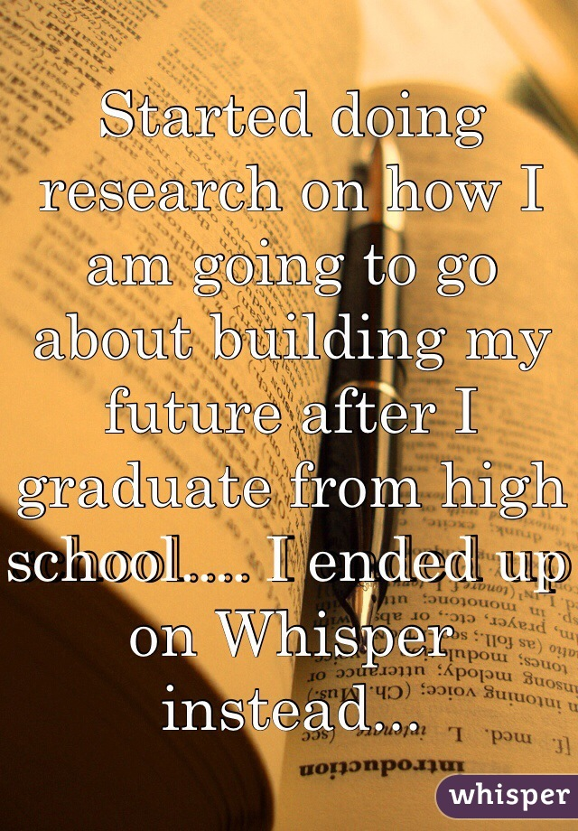 Started doing research on how I am going to go about building my future after I graduate from high school.... I ended up on Whisper instead...