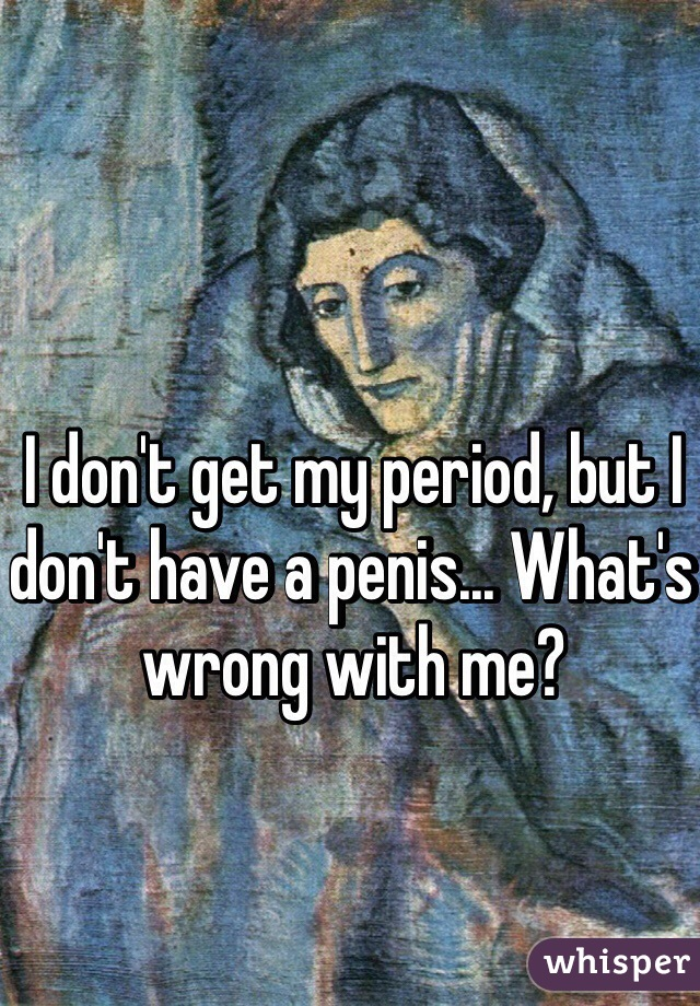 I don't get my period, but I don't have a penis... What's wrong with me?