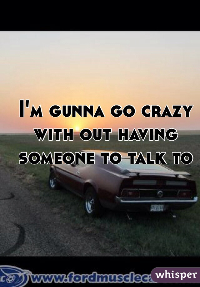 I'm gunna go crazy with out having someone to talk to