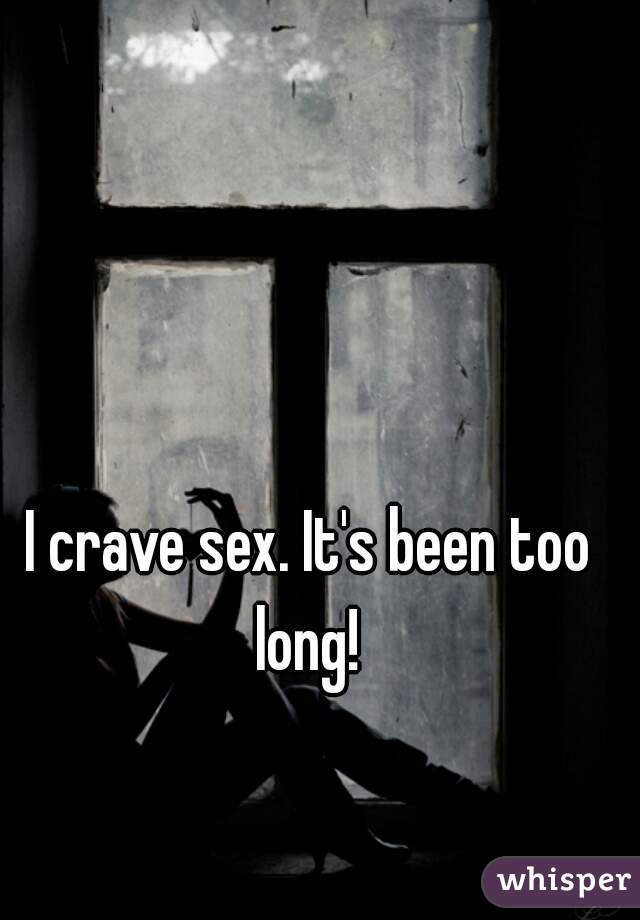 I crave sex. It's been too long!