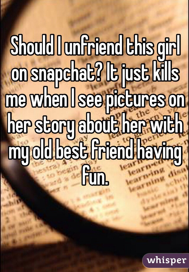 Should I unfriend this girl on snapchat? It just kills me when I see pictures on her story about her with my old best friend having fun.