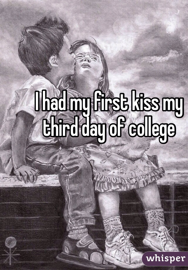 I had my first kiss my third day of college