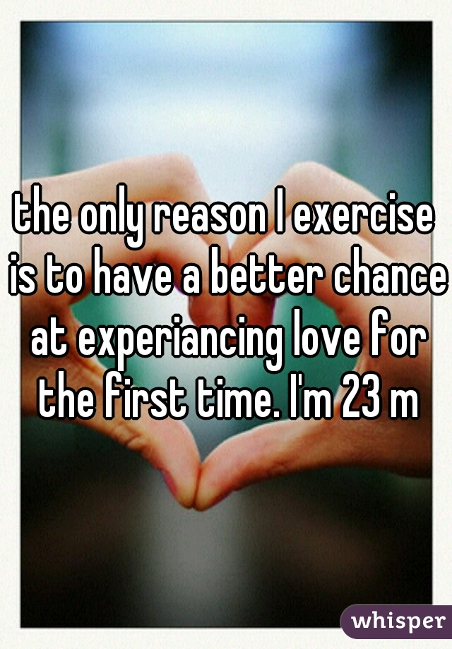 the only reason I exercise is to have a better chance at experiancing love for the first time. I'm 23 m