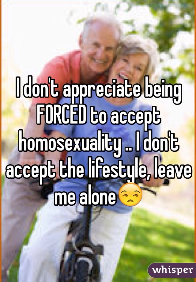 I don't appreciate being FORCED to accept homosexuality .. I don't accept the lifestyle, leave me alone😒