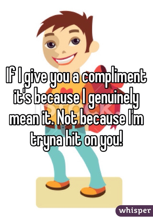 If I give you a compliment it's because I genuinely mean it. Not because I'm tryna hit on you!