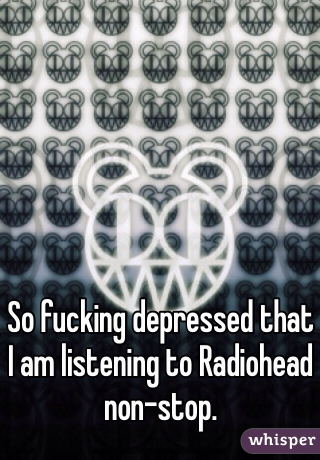So fucking depressed that I am listening to Radiohead non-stop.