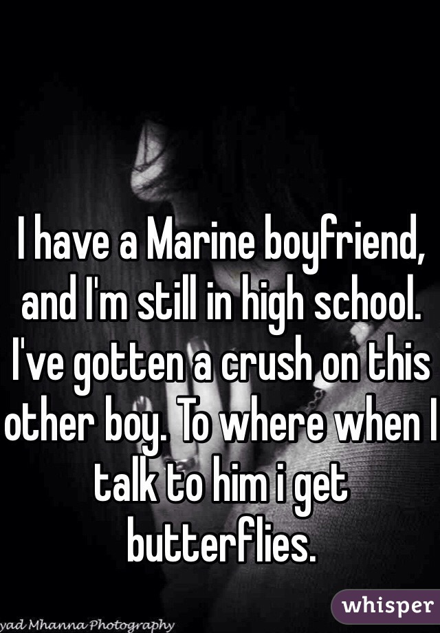 I have a Marine boyfriend, and I'm still in high school. I've gotten a crush on this other boy. To where when I talk to him i get butterflies.