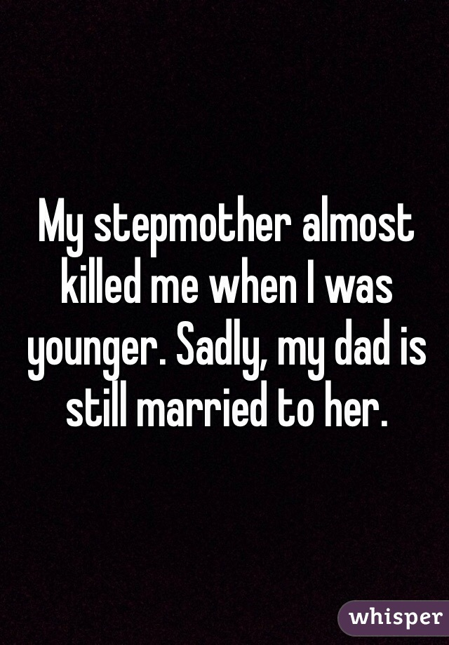 My stepmother almost killed me when I was younger. Sadly, my dad is still married to her.
