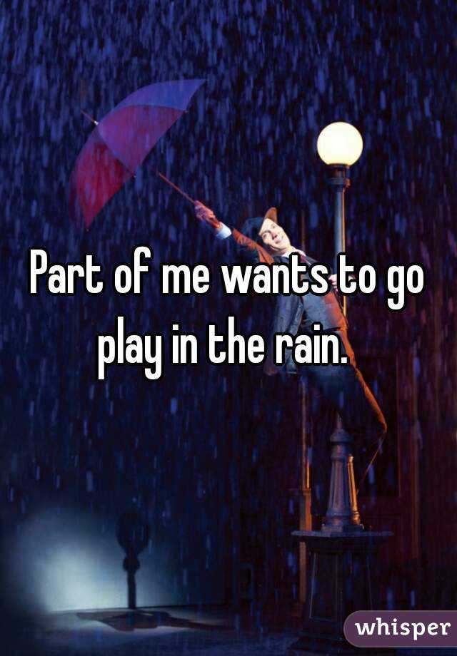 Part of me wants to go play in the rain.