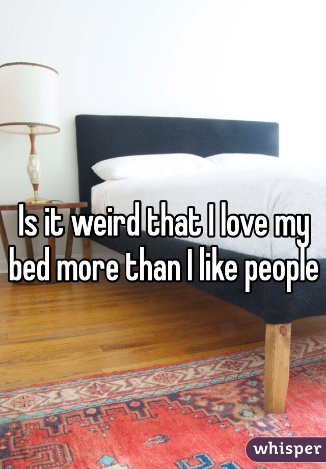 Is it weird that I love my bed more than I like people