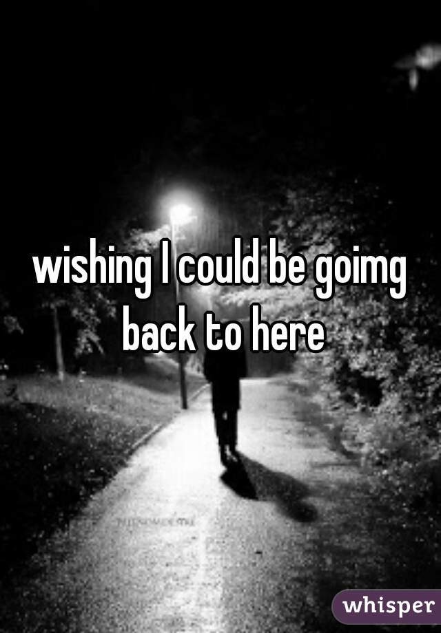 wishing I could be goimg back to here